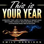 This Is Your Year: Create the Life You Really Want and Become Highly Successful with Hypnosis and Meditation | Emily Harrison