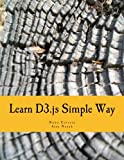Learn D3.js Simple Way: Learn How to Work With D3 Javascript Libraries in Step-by-Step and Most Simple Manner With Lots of Hands-On Examples