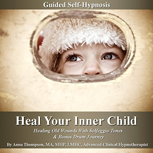 Heal Your Inner Child Guided Self-Hypnosis: Healing Old Wounds with Solfeggio Tones & Bonus Drum Journey by Anna Thompson