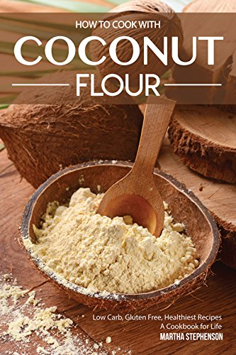- How to Cook with Coconut Flour: Low Carb, Gluten Free, Healthiest Recipes – A Cookbook for Life