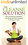 Detox: The Cleanse Solution: How to Cleanse and Detox Your Body and Feel Amazing in 10 Days or Less (FREE Report Inside!!)