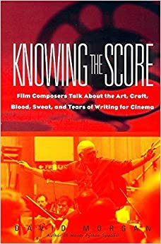 Knowing The Score: Film Composers Talk About the Art, Craft, Blood, Sweat, and Tears of Writing for Cinema by David Morgan (2000-12-05)