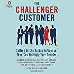 The Challenger Customer: Selling to the Hidden Influencer Who Can Multiply Your Results | Brent Adamson,Matthew Dixon,Pat Spenner,Nick Toman