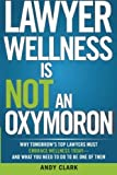 Lawyer Wellness Is NOT An Oxymoron: Why Tomorrow's Top Lawyers Must Embrace Wellness Today-And What You Need to Do to Be One of Them