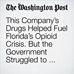 This Company's Drugs Helped Fuel Florida's Opioid Crisis. But the Government Struggled to Hold It Accountable. | Lenny Bernstein,Scott Higham