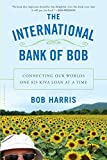 Front cover for the book The International Bank of Bob: Connecting Our Worlds One $25 Kiva Loan at a Time by Bob Harris