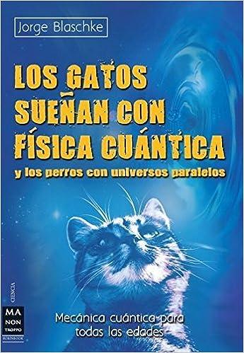 Los gatos sue?n con f?ica cu?tica: Y los perros con universos paralelos (Mecanica Cuantica Para Todas Las Edades) (Spanish Edition) by Jorge Blaschke ...