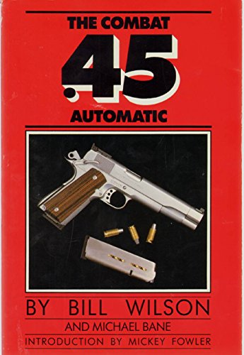 The Combat .45 Automatic: A Complete Guide to Purchasing, Modifying and Customizing the .45 Automatic for Competition or Carry
