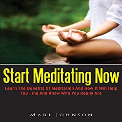 Start Meditating Now: Learn The Benefits Of Meditation And How It Will Help You Find And Know Who You Really Are