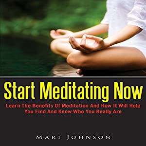 Start Meditating Now: Learn The Benefits Of Meditation And How It Will Help You Find And Know Who You Really Are Audiobook