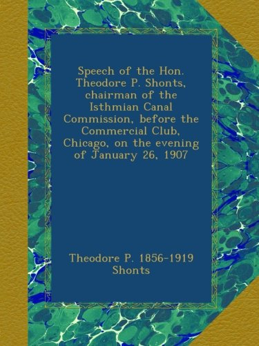 Speech of the Hon. Theodore P. Shonts, chairman of the Isthmian Canal Commission, before the Commercial Club, Chicago, on the evening of January 26, 1907 PDF