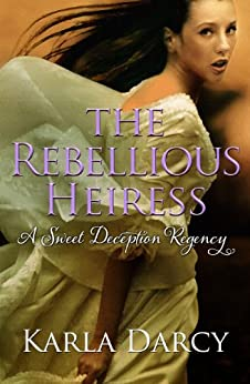 The Rebellious Heiress (Sweet Deception Regency Book 8) by [Darcy, Karla]