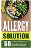 Allergy Solution: 50 Allergy Friendly Recipes Free Of Top Allergens-Actively Prevent And Stop Allergic Reactions Without Drugs