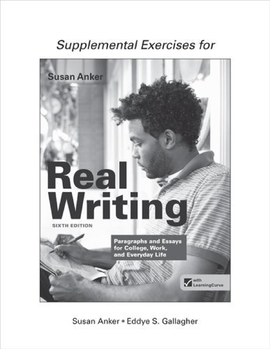 Supplemental Exercises for Real Writing with Readings: Paragraphs and Essays for College, Work, and Everyday Life 6th edition by Anker, Susan, Gallagher, Eddye S. (2013) Paperback