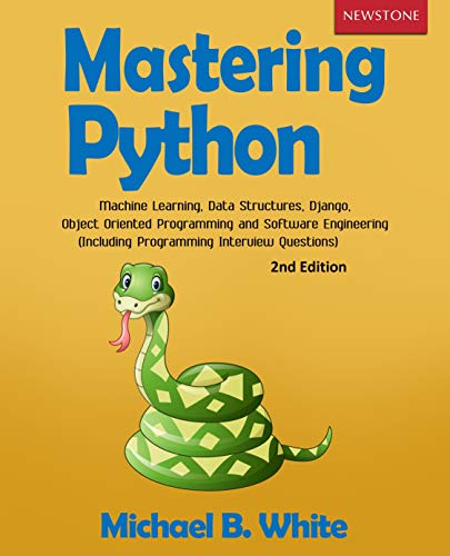 Mastering Python: Machine Learning, Data Structures, Django, Object Oriented Programming and Software Engineering (Including Programming Interview Questions) [2nd Edition]