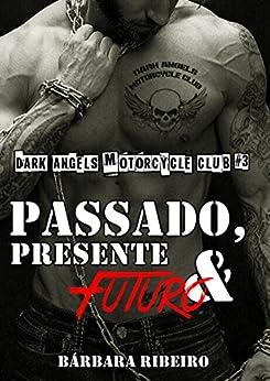 Passado, Presente e Futuro: Dark Angels Motorcycle Club #3 por [Ribeiro, Bárbara]