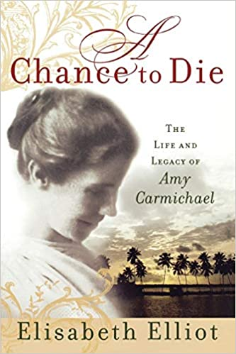 A Chance To Die The Life And Legacy Of Amy Carmichael Elisabeth