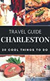 Charleston 2017 : 20 Cool Things to do during your Trip to Charleston: Top 20 Local Places You Can t Miss! (Travel Guide Charleston- South Carolina )