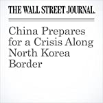 China Prepares for a Crisis Along North Korea Border | Jeremy Page