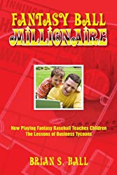 Fantasy Ball Millionaire: How Playing Fantasy Baseball Teaches Children The Lessons of Business Tycoons