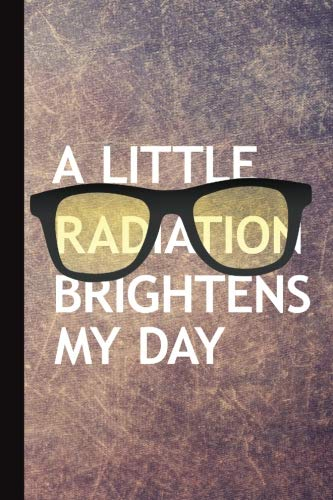 (A Little Radiation Brightens My Day: Radiography X-Ray Tech Journal Notebook for Notes, as a Planner or Journaling Gift)