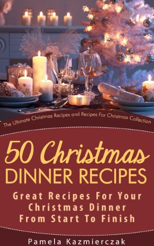 50 Christmas Dinner Recipes - Great Recipes For Your Christmas Dinner From Start To Finish (The Ultimate Christmas Recipes and Recipes For Christmas Collection Book 1) by [Kazmierczak, Pamela]