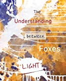 The Understanding Between Foxes and Light, , 0985731710