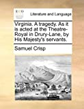 Virginia a Tragedy As It Is Acted at the Theatre-Royal in Drury-Lane, by His Majesty's Servants, Samuel Crisp, 1170463371