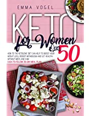 Keto For Women Over 50: How To The Ketogenic Diet Can Help To Boost Your Weight Loss, Reboot Metabolism And Get Healthy Without Meds And Gym