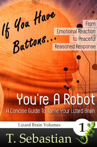 Book: If You Have Buttons... You're A Robot - A Concise Guide To Tame Your Lizard Brain by T. Sebastian