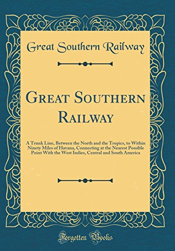 Great Southern Railway: A Trunk Line, Between the North and the Tropics, to Within Ninety Miles of Havana, Connecting at the Nearest Possible Point ... Central and South America (Classic - Nearest At