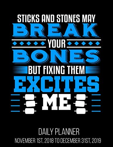Sticks And Stones May Break Your Bones But Fixing Them Excite Me Daily Planner November 1st, 2018 to December 31st, 2019: Orthopaedic Surgeon ... November 1st, 2018 to December 31st, 2019 (Sticks And Stones May Break Your Bones)