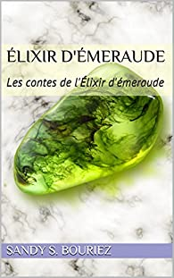 Élixir d'émeraude: Les contes de l'Élixir d'émeraude par Sandy S. Bouriez