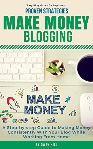 Make Money Blogging: Proven Strategies and Tools, Step-by-step Guide to Making Money Consistently With Your Blog While Working From Home