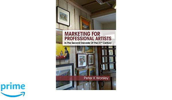 Marketing For Professional Artists: In The Second Decade Of The 21st Century: Amazon.es: Peter K Worsley: Libros en idiomas extranjeros