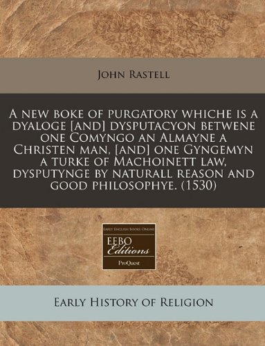 Read Online A new boke of purgatory whiche is a dyaloge [and] dysputacyon betwene one Comyngo an Almayne a Christen man, [and] one Gyngemyn a turke of Machoinett ... naturall reason and good philosophye. (1530) PDF