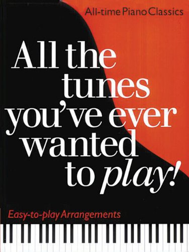 All the Tunes You've Ever Wanted to Play!: Piano Solo