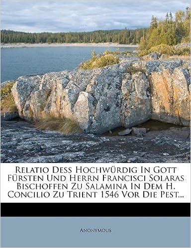 Book Relatio Deß Hochwürdig In Gott Fürsten Und Herrn Francisci Solaras Bischoffen Zu Salamina In Dem H. Concilio Zu Trient 1546 Vor Die Pest...