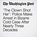 'The Clown Shot Her': Police Make Arrest in Bizarre Cold Case After Nearly Three Decades | Cleve R. Wootson Jr.
