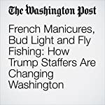 French Manicures, Bud Light and Fly Fishing: How Trump Staffers Are Changing Washington | Abha Bhattarai