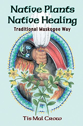 Native Plants, Native Healing: Traditional Muskagee Way by Tis Mal Crow