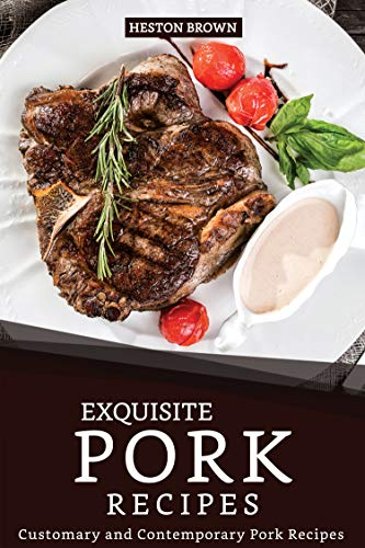 Exquisite Pork Recipes: Customary and Contemporary Pork Recipes