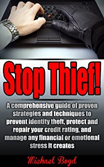 Stop Thief! - Identity Theft Protection, Credit Ratings and Repair and Other Fraud and Cyber Crime Prevention: A comprehensive guide of proven strategies ... Detection, Prevention, Identity Theft) by [Boyd, Michael]
