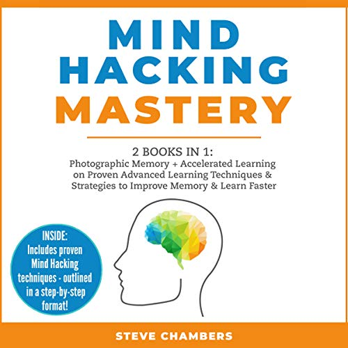 Mind Hacking Mastery: 2 Books in 1: Photographic Memory + Accelerated Learning on Proven Advanced Learning Techniques & Strategies to Improve Memory & Learn Faster