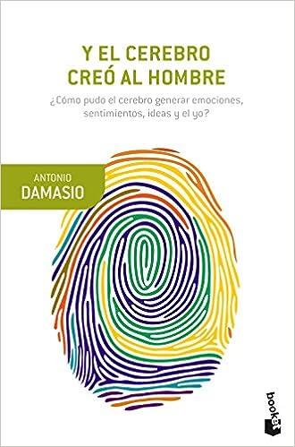 Y El Cerebro Creó Al Hombre: ¿cómo Pudo El Cerebro Generar Emociones, Sentimientos, Ideas Y El Yo? por Antonio Damasio