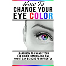 How To Change Your Eye Color: Learn How To Change Your Eye Color Temporarily And How It Can Be Done Permanently (Eye color, how to improve your vision, ... eye sight, better vision, change my eyes,)