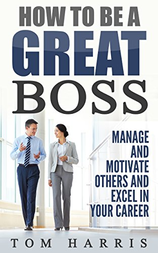 How to Be a Great Boss: Manage and Motivate Others and Excel in Your Career