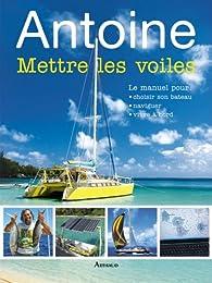 Antoine Mettre les voiles : Le manuel pour pour choisir son bateau, naviguer, vivre à bord par  Antoine