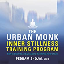 The Urban Monk Inner Stillness Training Program: How to Open Up and Awaken to the Infinite River of Life Speech by Pedram Shojai Narrated by Pedram Shojai