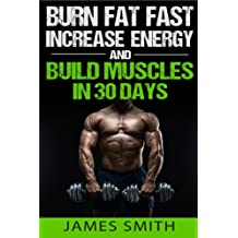 Burn Fat: Burn Fat Fast, Increase Energy, and Build Muscles in 30 Days